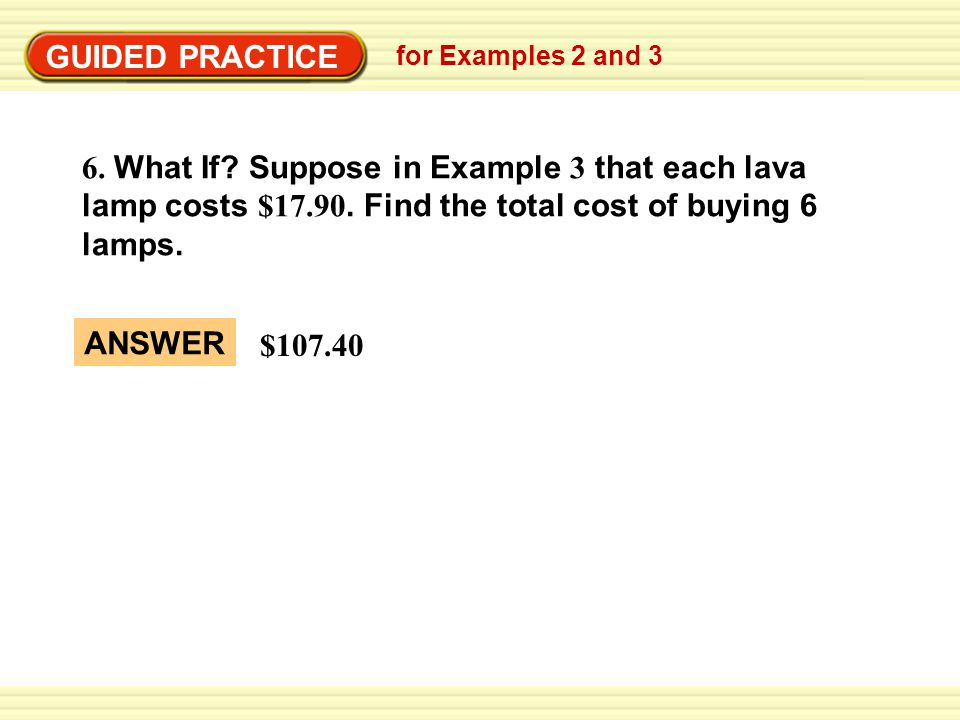 GUIDED PRACTICE for Examples 2 and 3. 6. What If Suppose in Example 3 that each lava lamp costs $17.90. Find the total cost of buying 6 lamps.