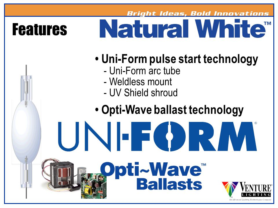 Features • Uni-Form pulse start technology - Uni-Form arc tube - Weldless mount - UV Shield shroud.