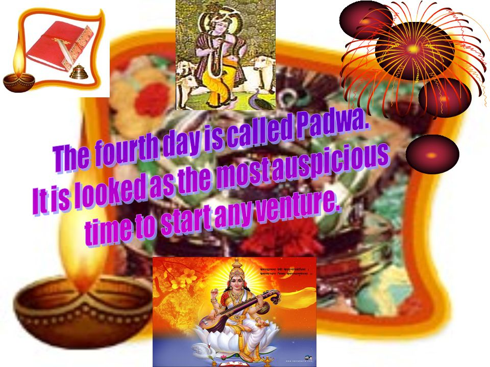 The fourth day is called Padwa. It is looked as the most auspicious