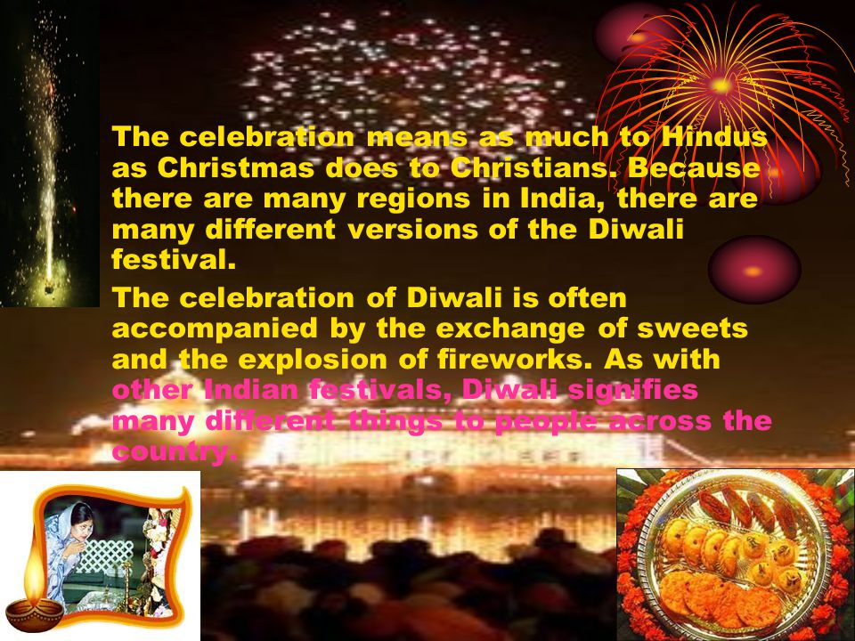 The celebration means as much to Hindus as Christmas does to Christians. Because there are many regions in India, there are many different versions of the Diwali festival.