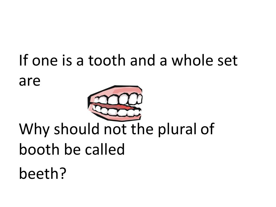 If one is a tooth and a whole set are Why should not the plural of booth be called beeth