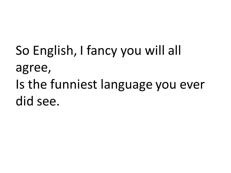 So English, I fancy you will all agree, Is the funniest language you ever did see.