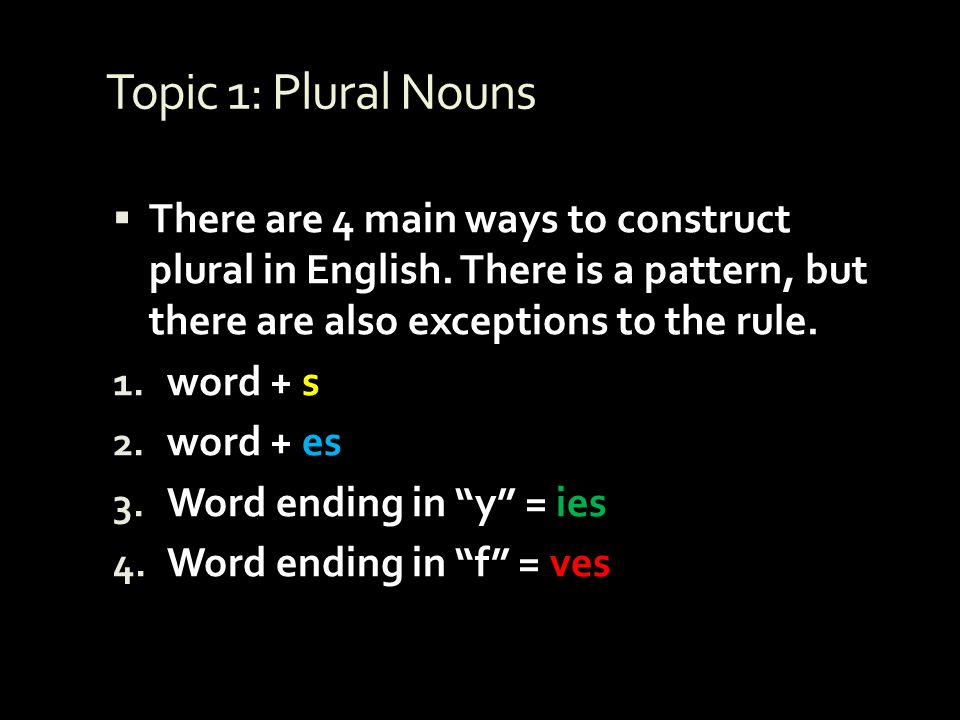 Topic 1: Plural Nouns There are 4 main ways to construct plural in English. There is a pattern, but there are also exceptions to the rule.