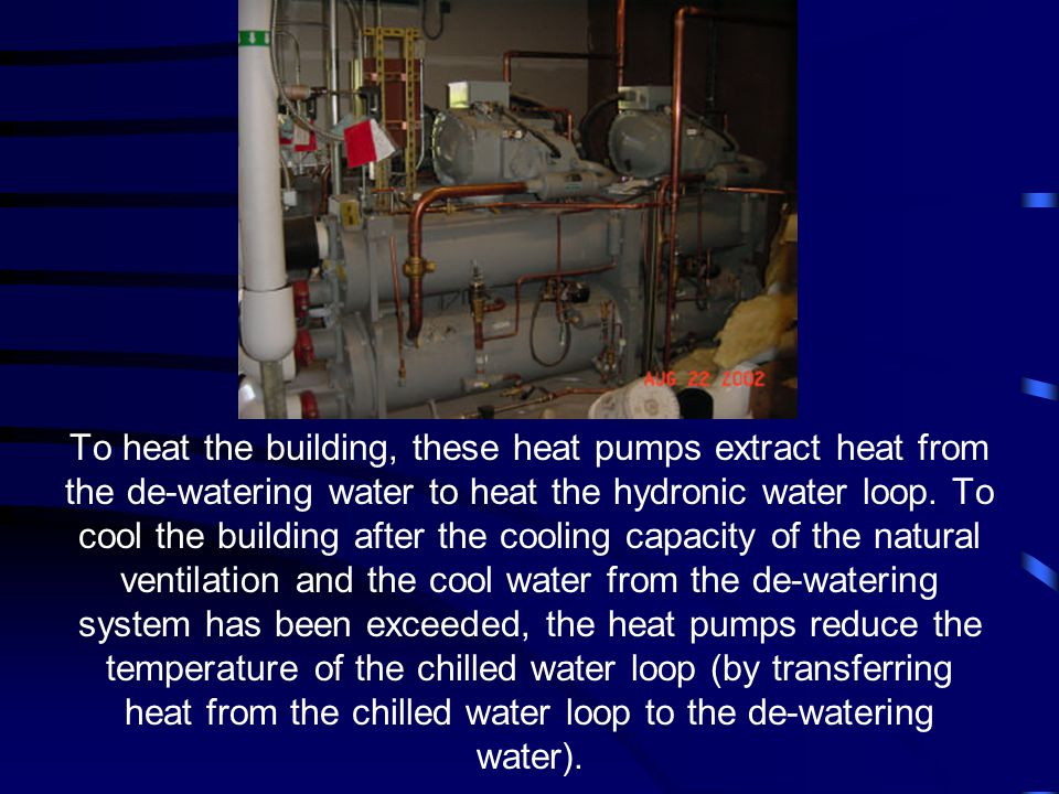 To heat the building, these heat pumps extract heat from the de-watering water to heat the hydronic water loop.