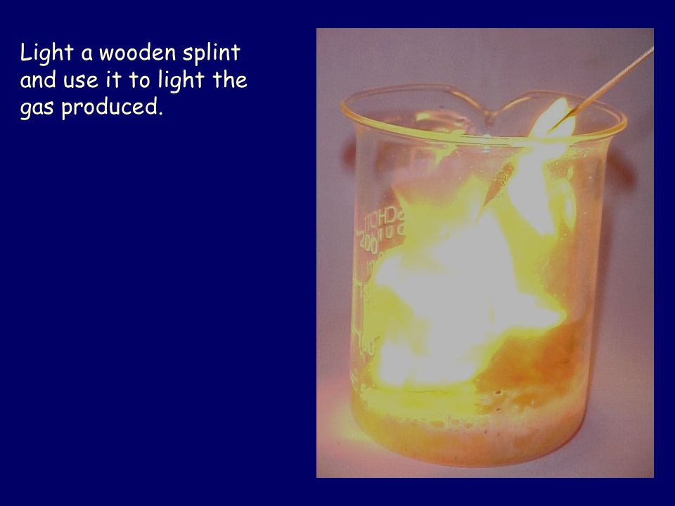 Light a wooden splint and use it to light the gas produced.