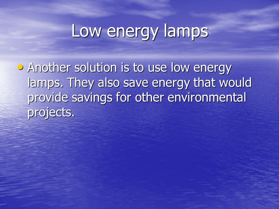 Low energy lamps Another solution is to use low energy lamps.