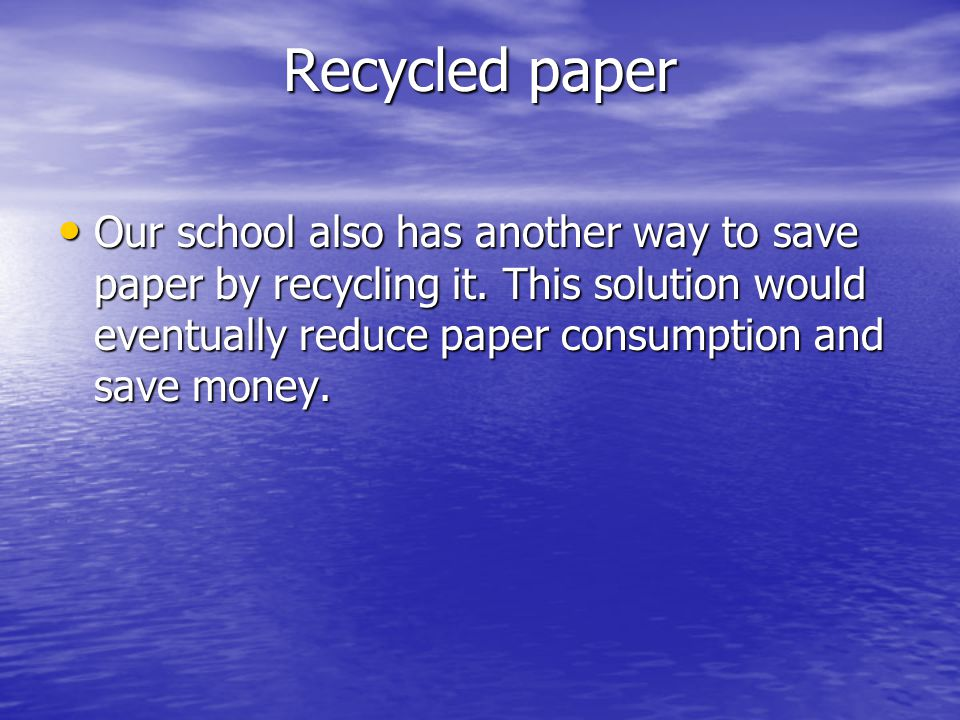 Recycled paper Our school also has another way to save paper by recycling it.