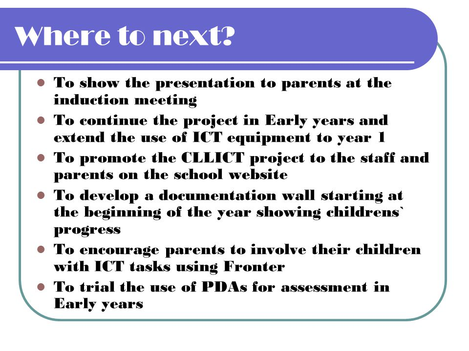 Where to next To show the presentation to parents at the induction meeting.