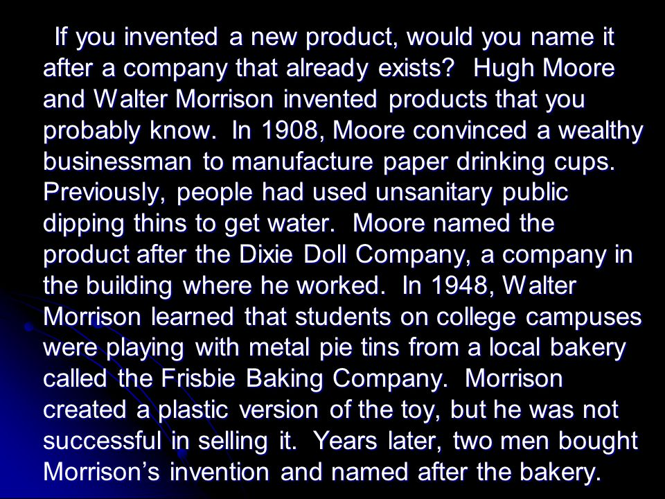If you invented a new product, would you name it after a company that already exists Hugh Moore and Walter Morrison invented products that you probably know. In 1908, Moore convinced a wealthy businessman to manufacture paper drinking cups. Previously, people had used unsanitary public dipping thins to get water. Moore named the product after the Dixie Doll Company, a company in the building where he worked. In 1948, Walter Morrison learned that students on college campuses were playing with metal pie tins from a local bakery called the Frisbie Baking Company. Morrison created a plastic version of the toy, but he was not successful in selling it. Years later, two men bought Morrison's invention and named after the bakery.