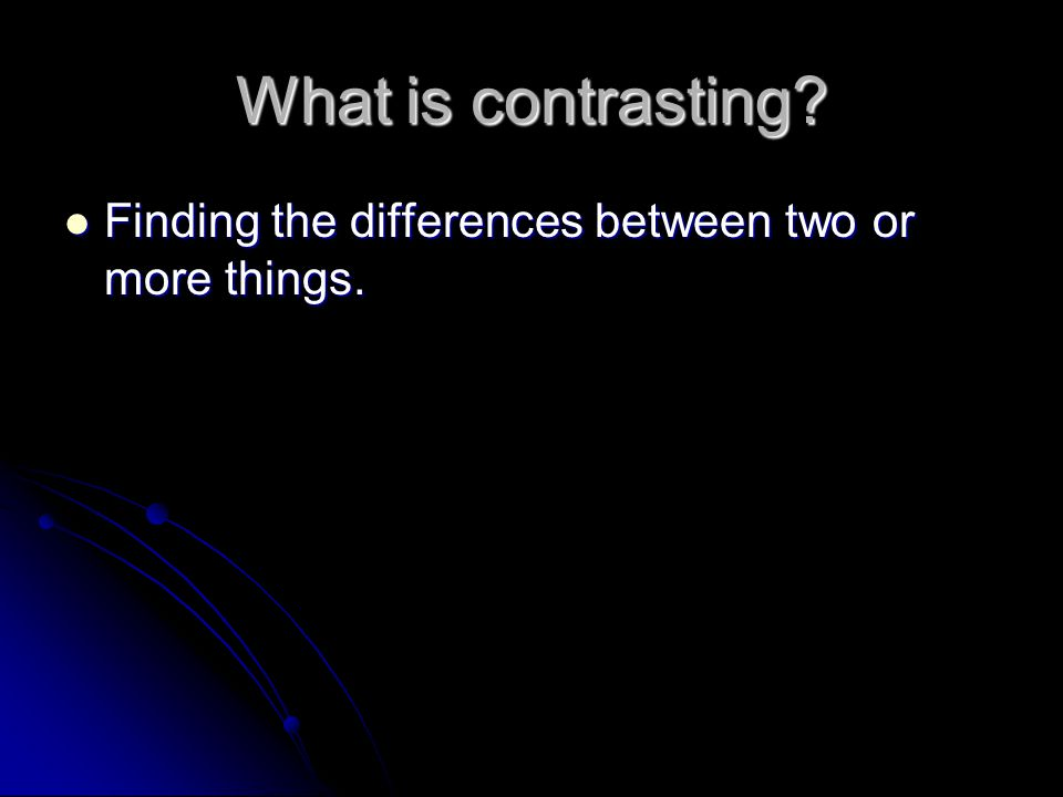 What is contrasting. Finding the differences between two or more things.