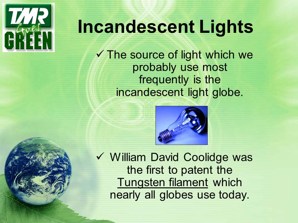 Incandescent Lights The source of light which we probably use most frequently is the incandescent light globe.