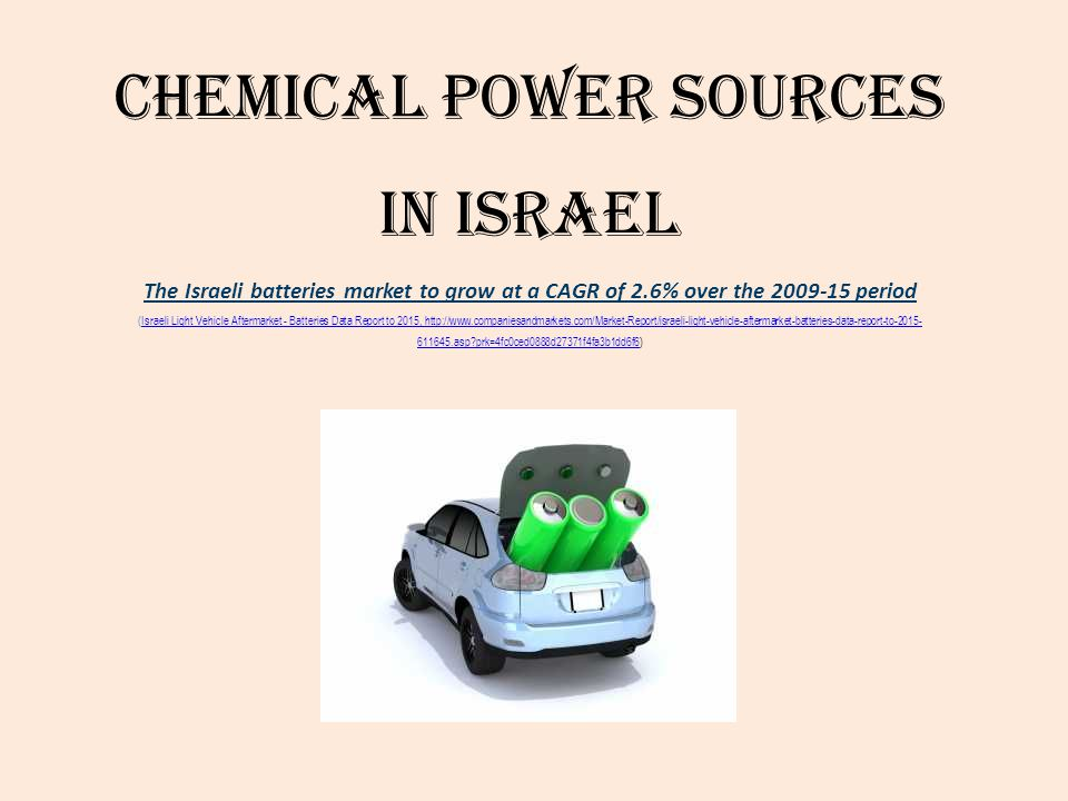 Chemical Power Sources in Israel The Israeli batteries market to grow at a CAGR of 2.6% over the 2009-15 period (Israeli Light Vehicle Aftermarket - Batteries Data Report to 2015, http://www.companiesandmarkets.com/Market-Report/israeli-light-vehicle-aftermarket-batteries-data-report-to-2015-611645.asp prk=4fc0ced0888d27371f4fa3b1dd6f6)