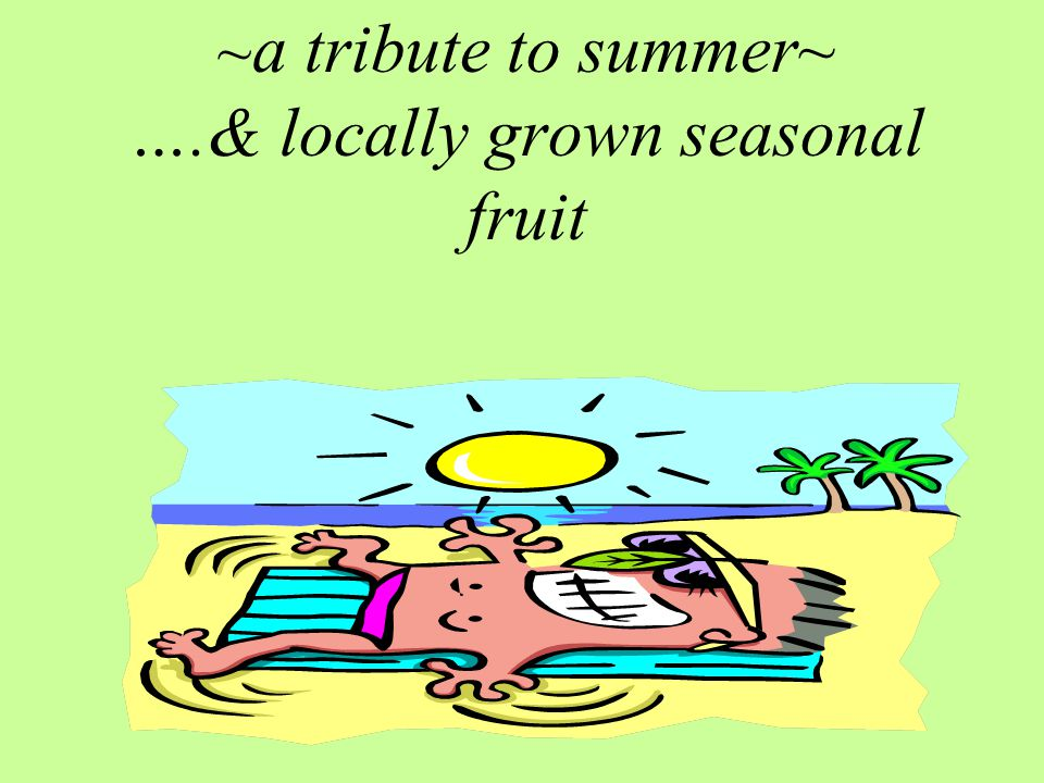 ~a tribute to summer~ ….& locally grown seasonal fruit