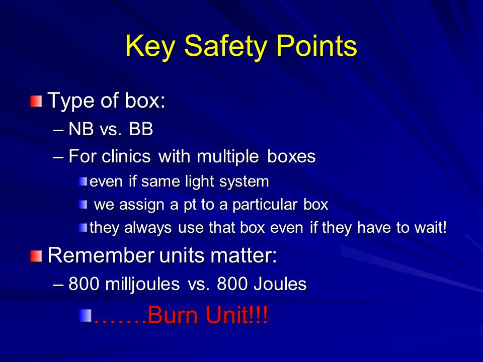 Key Safety Points …….Burn Unit!!! Type of box: Remember units matter: