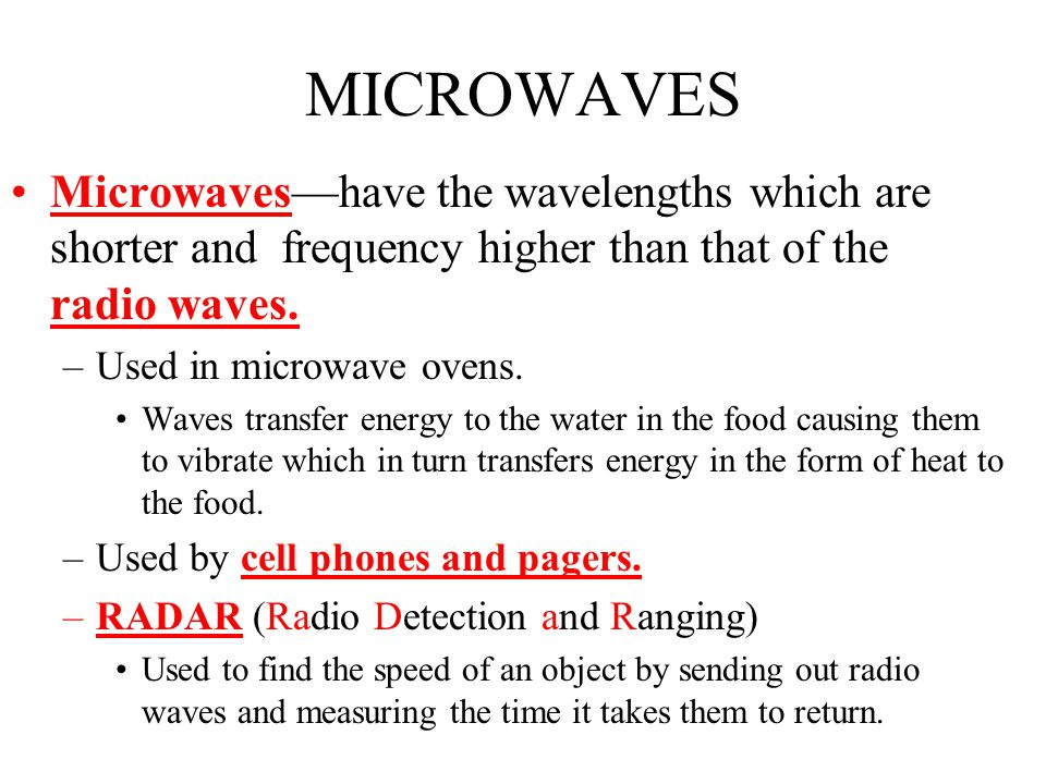 MICROWAVES Microwaves—have the wavelengths which are shorter and frequency higher than that of the radio waves.