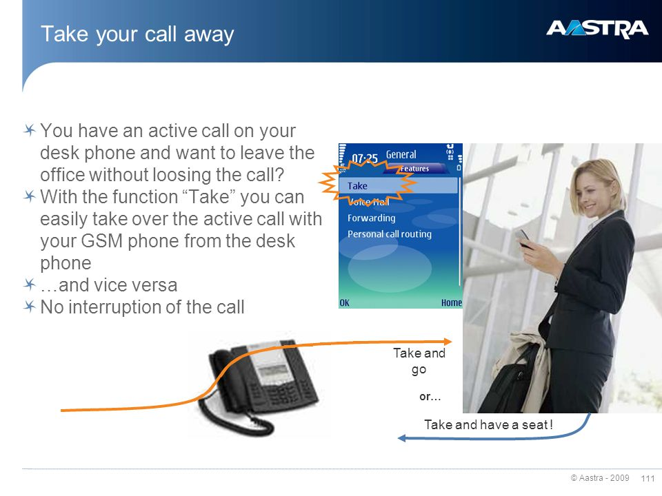 Take your call away You have an active call on your desk phone and want to leave the office without loosing the call