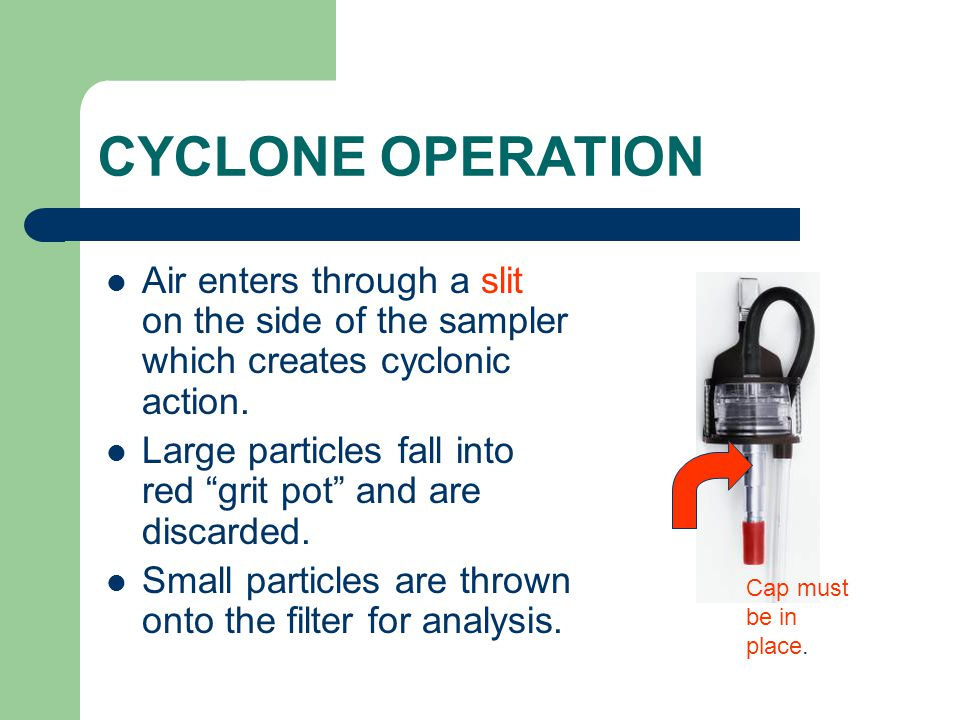 CYCLONE OPERATION Air enters through a slit on the side of the sampler which creates cyclonic action.