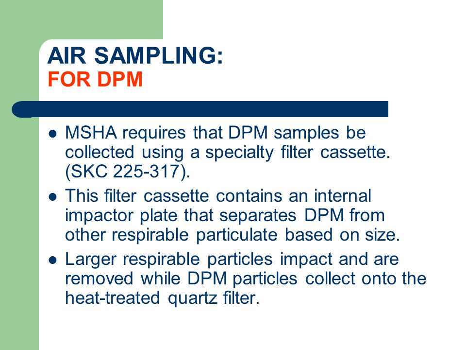 AIR SAMPLING: FOR DPM MSHA requires that DPM samples be collected using a specialty filter cassette. (SKC 225-317).