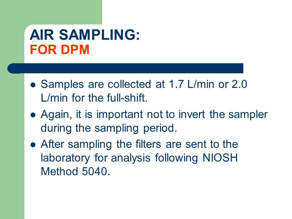 AIR SAMPLING: FOR DPM Samples are collected at 1.7 L/min or 2.0 L/min for the full-shift.