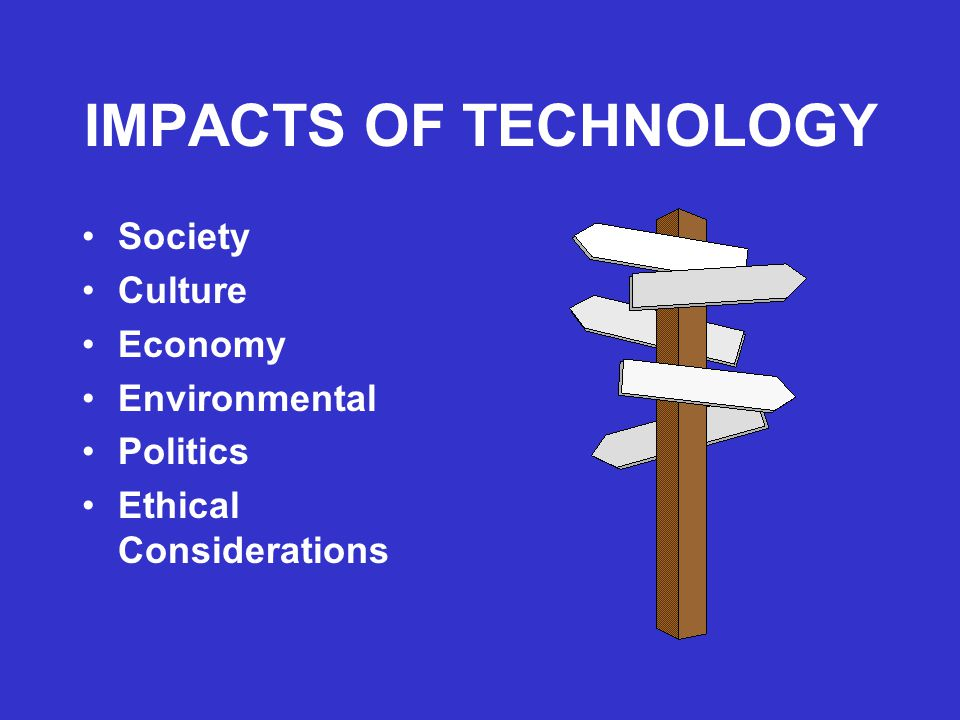IMPACTS OF TECHNOLOGY Society Culture Economy Environmental Politics
