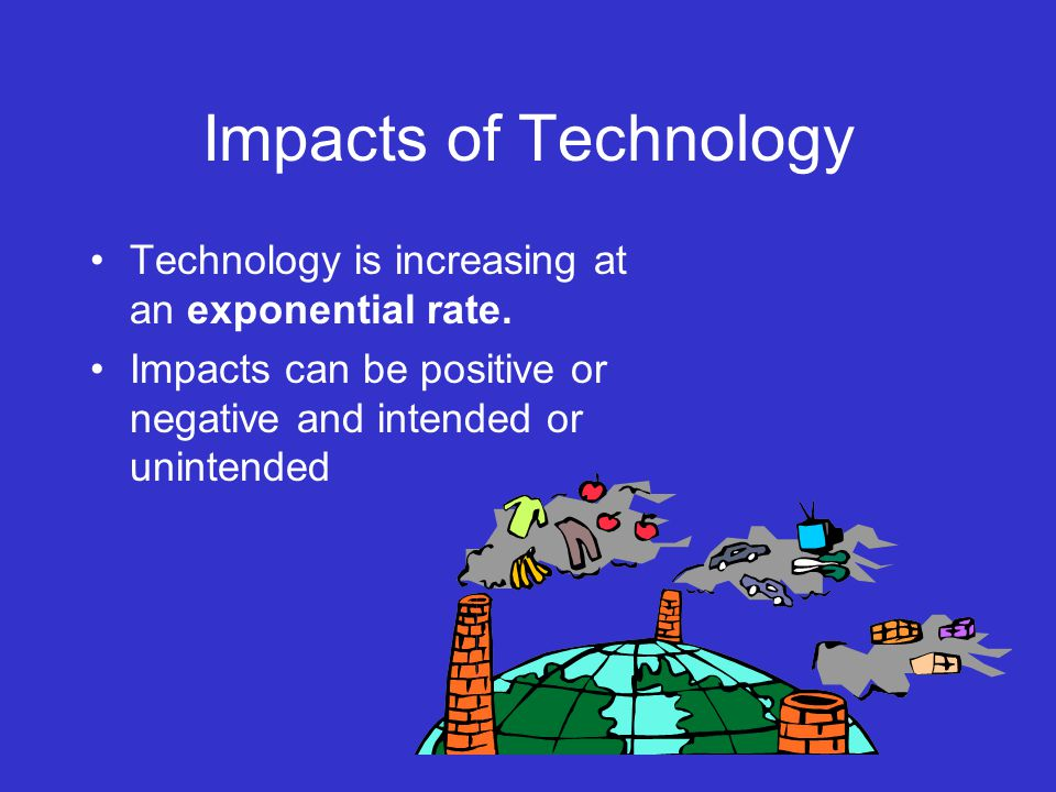 Impacts of Technology Technology is increasing at an exponential rate.