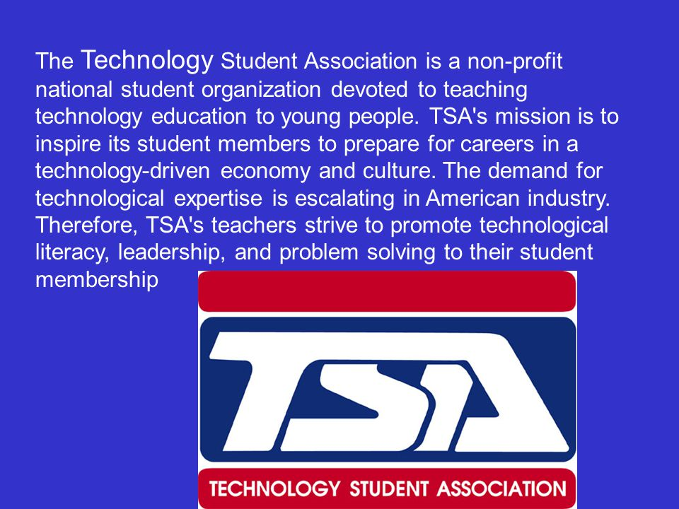 The Technology Student Association is a non-profit national student organization devoted to teaching technology education to young people.