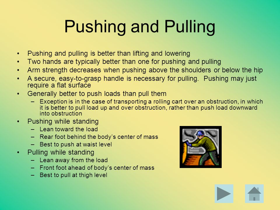 Pushing and Pulling Pushing and pulling is better than lifting and lowering. Two hands are typically better than one for pushing and pulling.