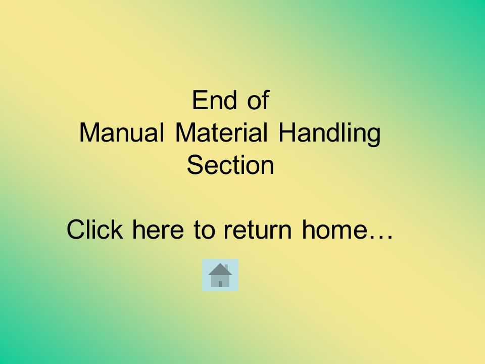 End of Manual Material Handling Section Click here to return home…