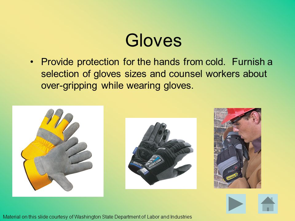 Gloves Provide protection for the hands from cold. Furnish a selection of gloves sizes and counsel workers about over-gripping while wearing gloves.