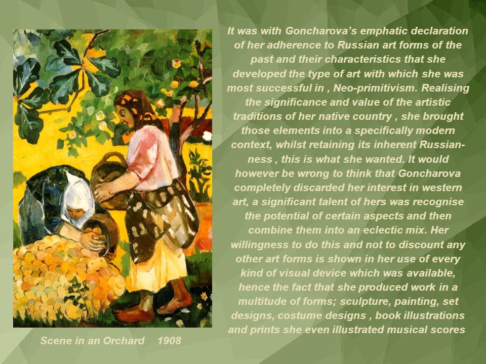 It was with Goncharova's emphatic declaration of her adherence to Russian art forms of the past and their characteristics that she developed the type of art with which she was most successful in , Neo-primitivism. Realising the significance and value of the artistic traditions of her native country , she brought those elements into a specifically modern context, whilst retaining its inherent Russian-ness , this is what she wanted. It would however be wrong to think that Goncharova completely discarded her interest in western art, a significant talent of hers was recognise the potential of certain aspects and then combine them into an eclectic mix. Her willingness to do this and not to discount any other art forms is shown in her use of every kind of visual device which was available, hence the fact that she produced work in a multitude of forms; sculpture, painting, set designs, costume designs , book illustrations and prints she even illustrated musical scores.