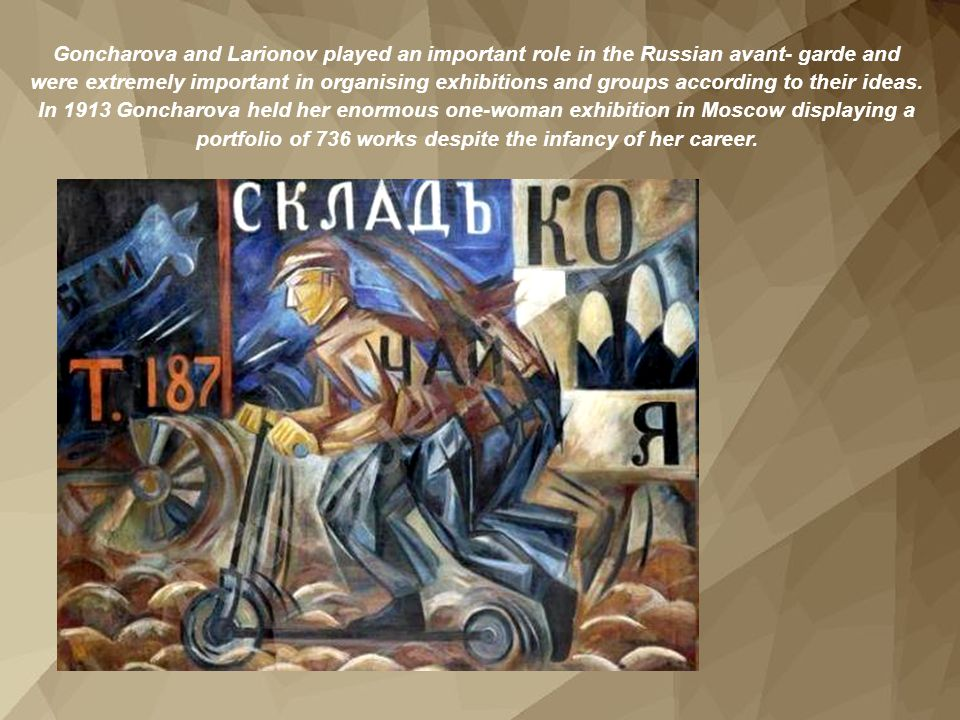 Goncharova and Larionov played an important role in the Russian avant- garde and were extremely important in organising exhibitions and groups according to their ideas.