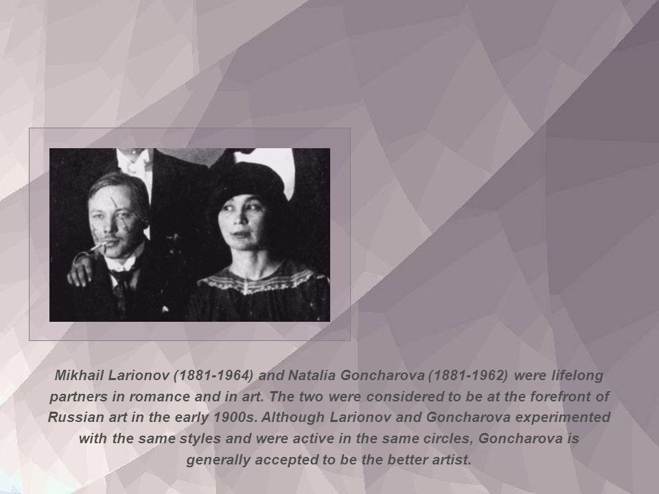 Mikhail Larionov (1881-1964) and Natalia Goncharova (1881-1962) were lifelong partners in romance and in art.