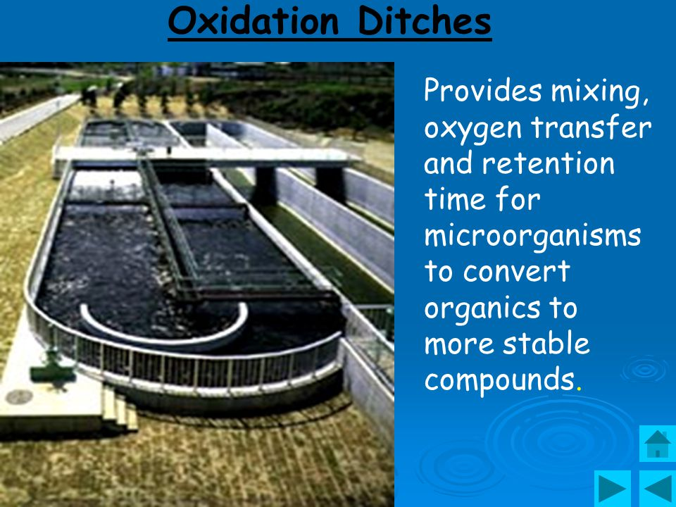 Oxidation Ditches Provides mixing, oxygen transfer and retention time for microorganisms to convert organics to more stable compounds.