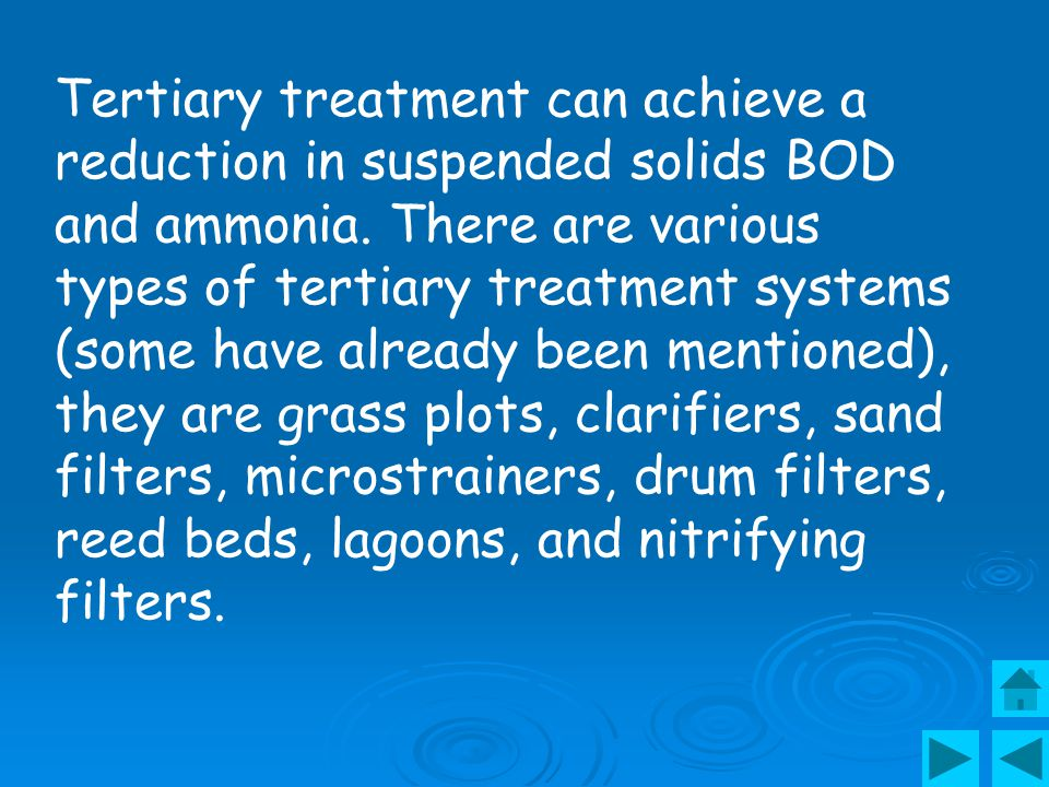 Tertiary treatment can achieve a reduction in suspended solids BOD and ammonia.