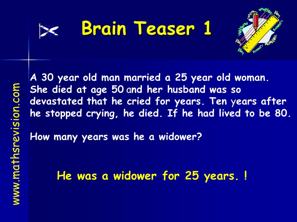 Brain Teaser 1 www.mathsrevision.com He was a widower for 25 years. !