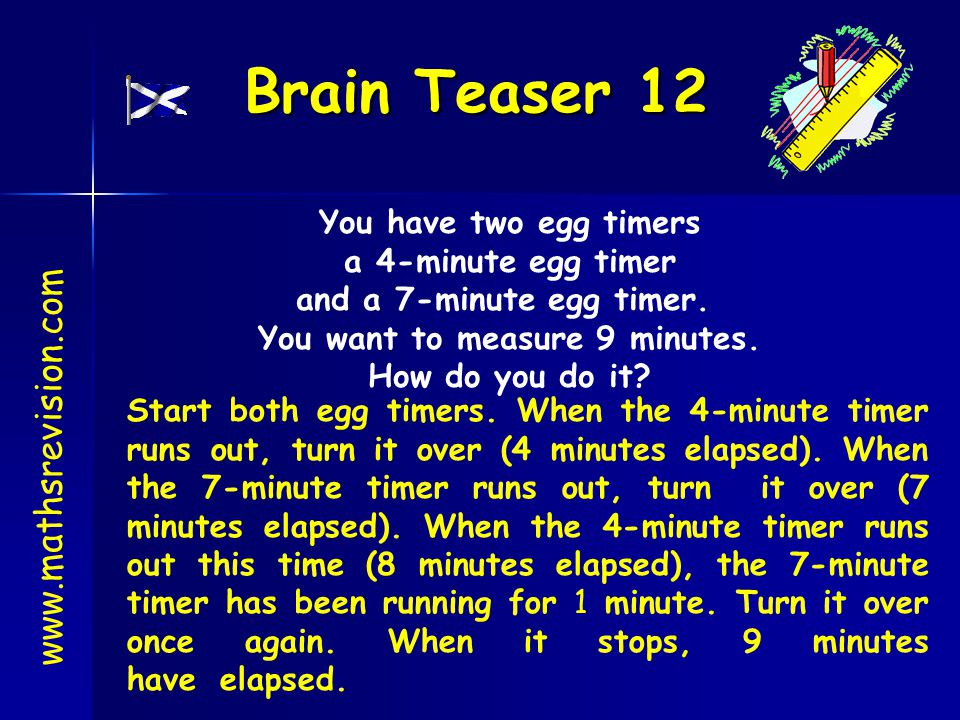 and a 7-minute egg timer. You want to measure 9 minutes.