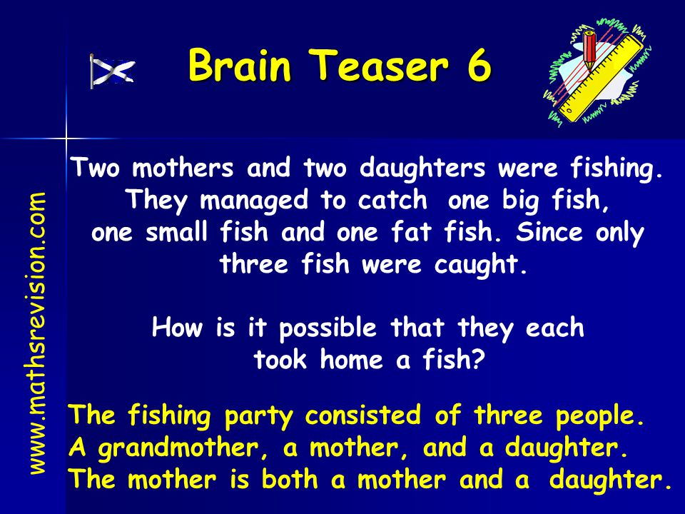 Brain Teaser 6 Two mothers and two daughters were fishing.
