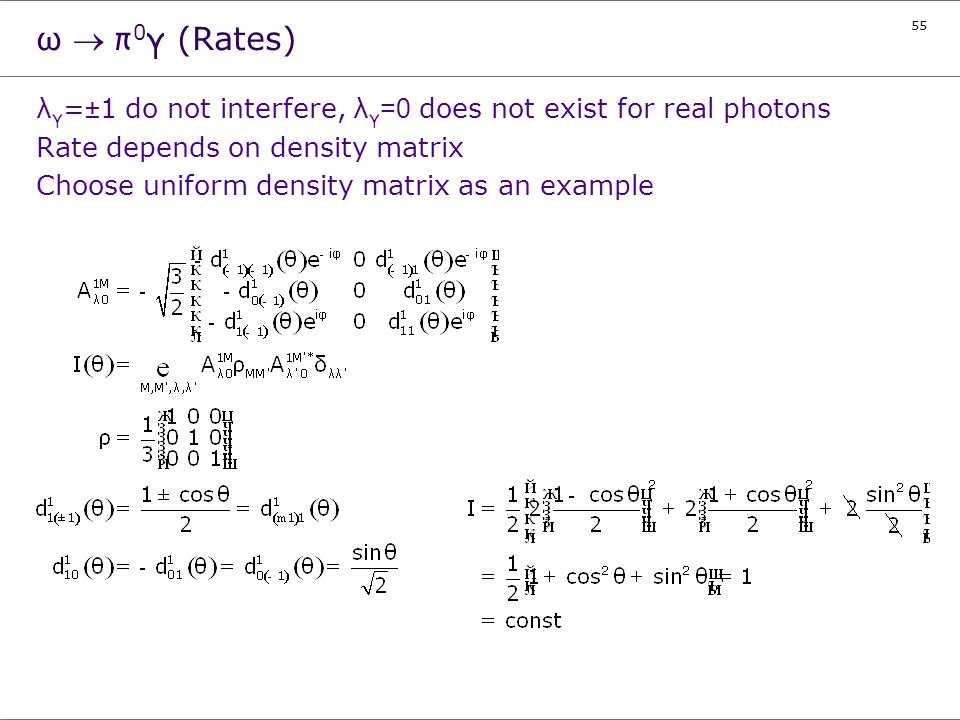 ω ® π0γ (Rates) λγ=±1 do not interfere, λγ=0 does not exist for real photons. Rate depends on density matrix.