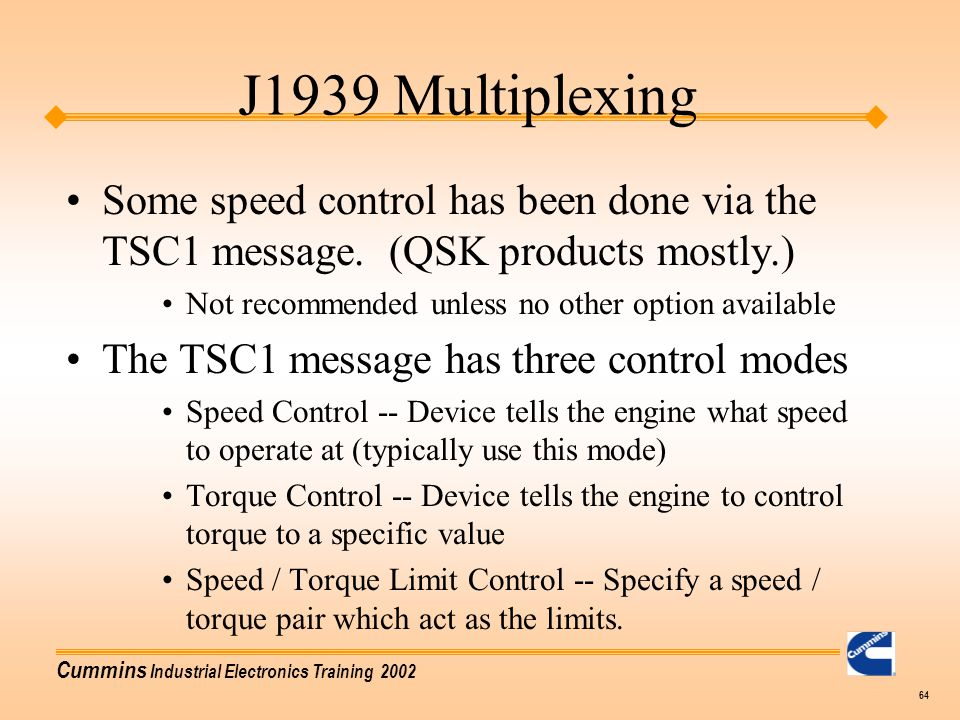 J1939 Multiplexing Some speed control has been done via the TSC1 message. (QSK products mostly.) Not recommended unless no other option available.