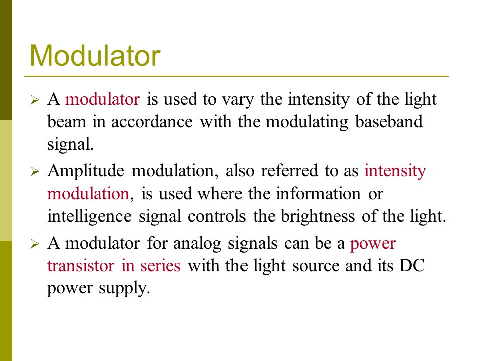 Modulator A modulator is used to vary the intensity of the light beam in accordance with the modulating baseband signal.