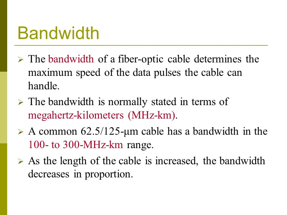 Bandwidth The bandwidth of a fiber-optic cable determines the maximum speed of the data pulses the cable can handle.
