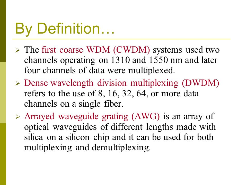 By Definition… The first coarse WDM (CWDM) systems used two channels operating on 1310 and 1550 nm and later four channels of data were multiplexed.