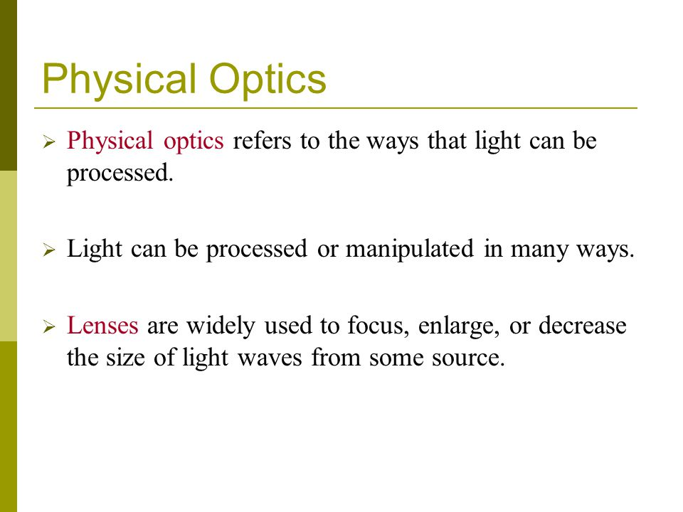 Physical Optics Physical optics refers to the ways that light can be processed. Light can be processed or manipulated in many ways.