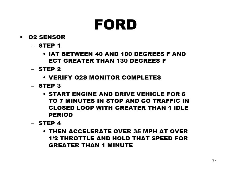 FORD O2 SENSOR. STEP 1. IAT BETWEEN 40 AND 100 DEGREES F AND ECT GREATER THAN 130 DEGREES F. STEP 2.