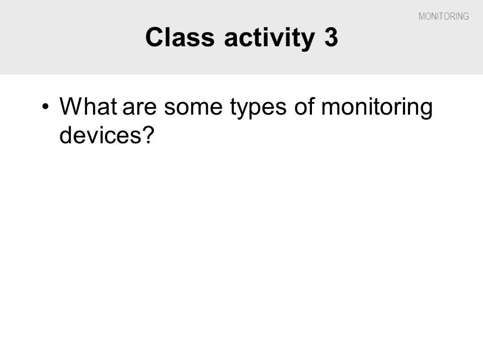 Class activity 3 What are some types of monitoring devices
