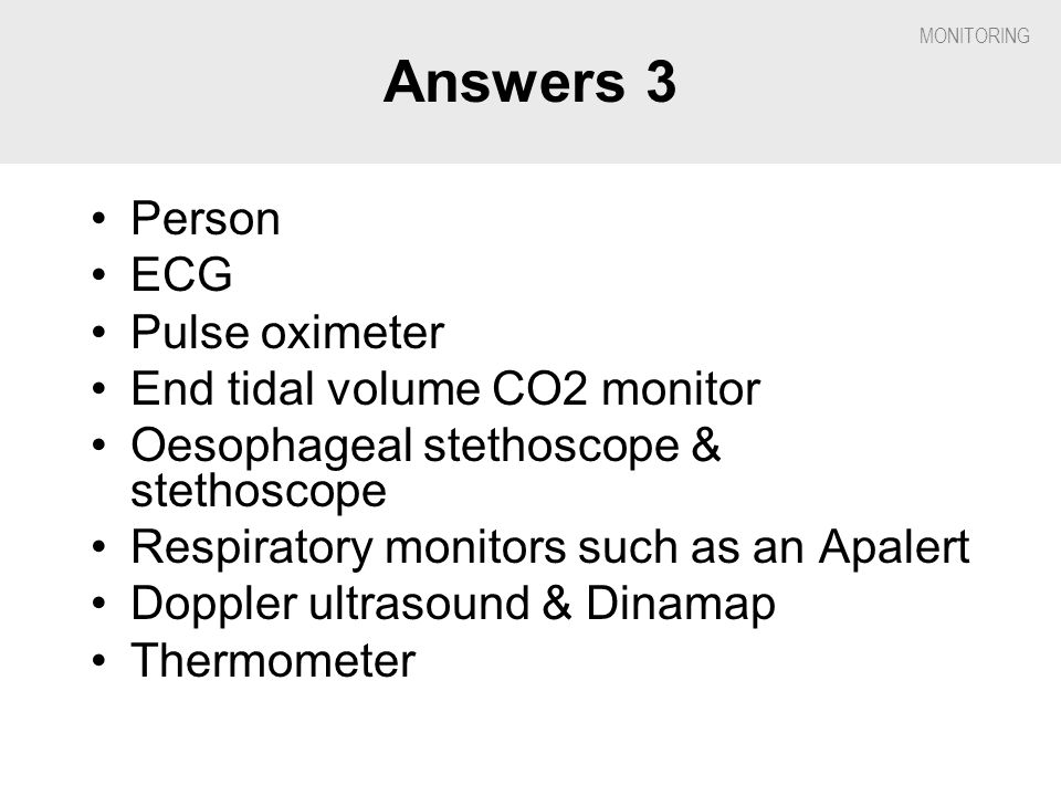Answers 3 Person ECG Pulse oximeter End tidal volume CO2 monitor