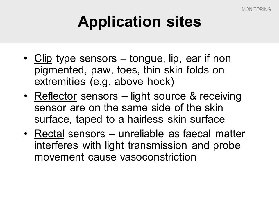 Application sites Clip type sensors – tongue, lip, ear if non pigmented, paw, toes, thin skin folds on extremities (e.g. above hock)