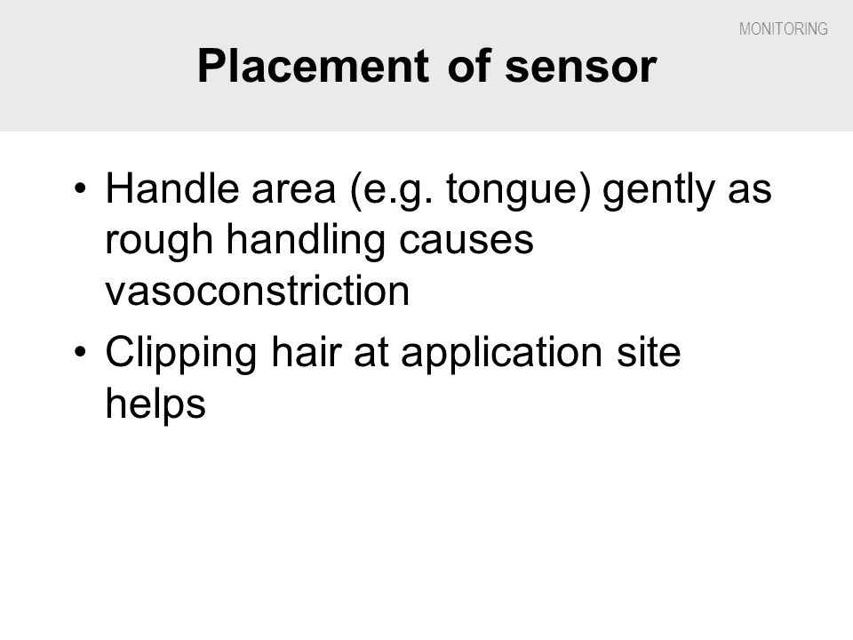 Placement of sensor Handle area (e.g. tongue) gently as rough handling causes vasoconstriction.