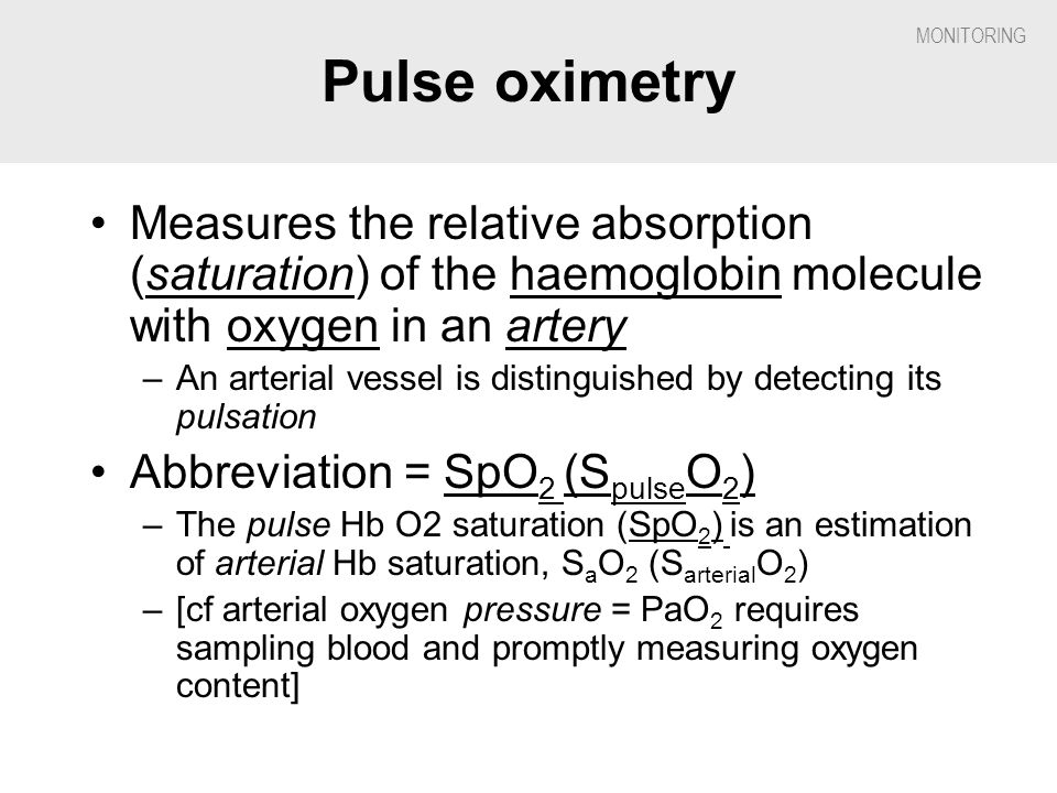 Pulse oximetry Measures the relative absorption (saturation) of the haemoglobin molecule with oxygen in an artery.