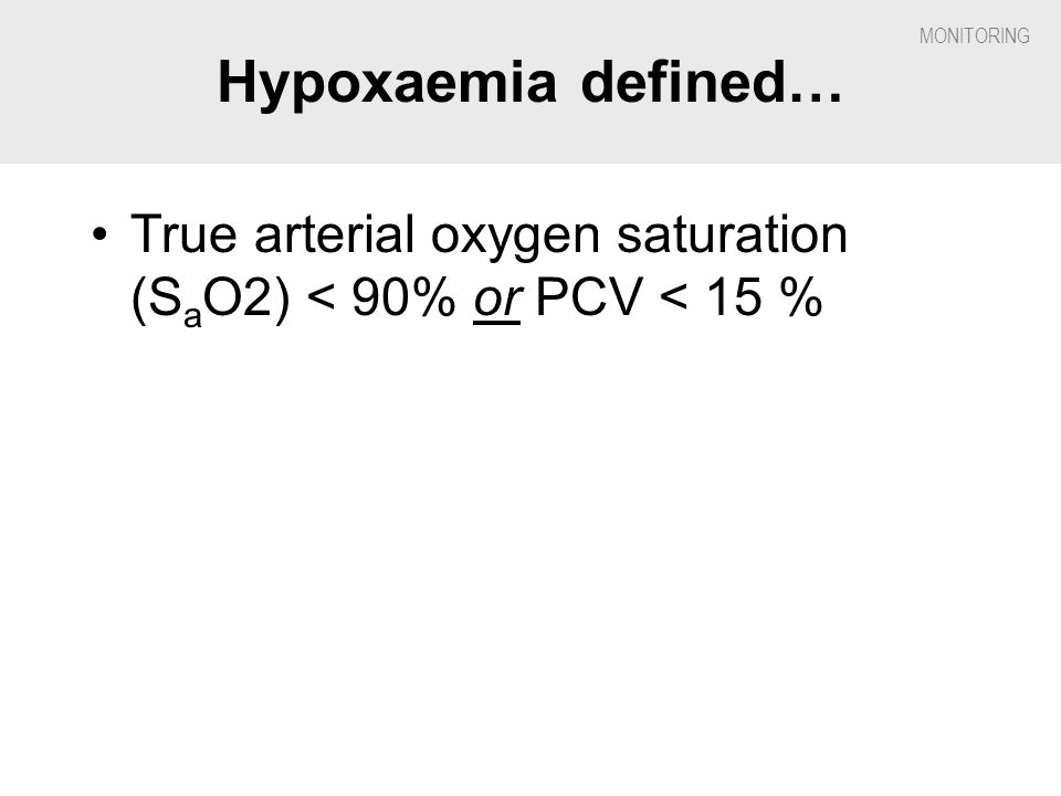Hypoxaemia defined… True arterial oxygen saturation (SaO2) < 90% or PCV < 15 %